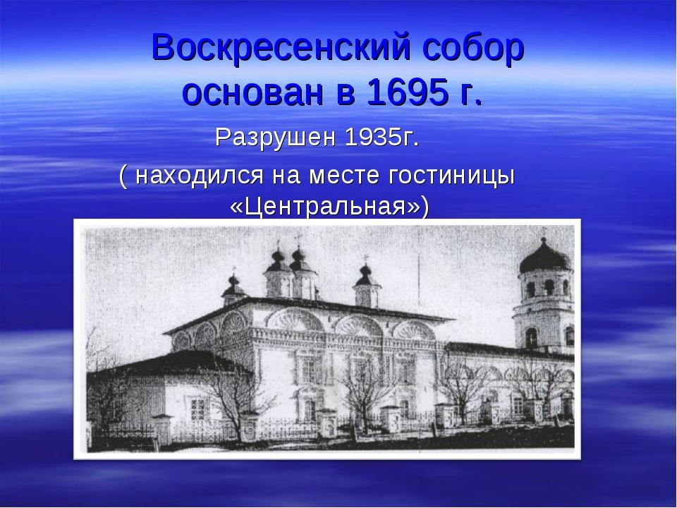 Воскресенский собор основан в 1695 г. Разрушен 1935г. ( находился на месте го...