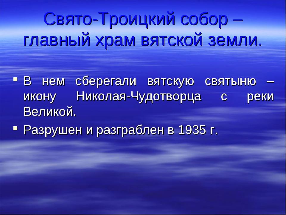 Свято-Троицкий собор – главный храм вятской земли. В нем сберегали вятскую св...