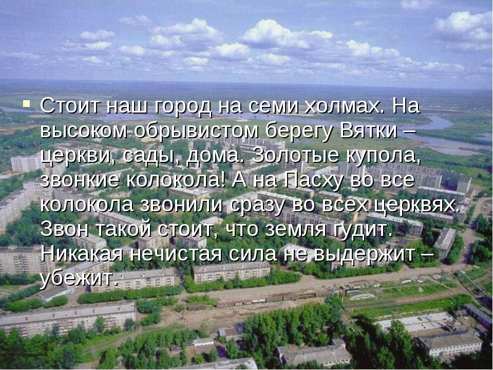 Стоит наш город на семи холмах. На высоком обрывистом берегу Вятки – церкви,...
