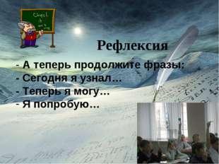 Рефлексия Рефлексия - А теперь продолжите фразы: - Сегодня я узнал… - Теперь