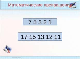 Математические превращения 7 5 3 2 1 17 15 13 12 11