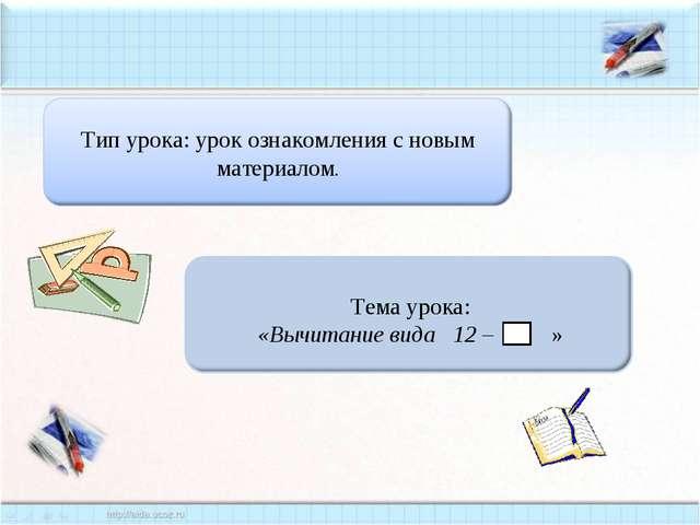 Тема урока: «Вычитание вида 12 – »
