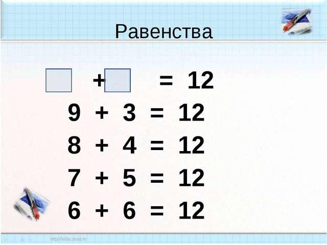 Равенства + = 12 9 + 3 = 12 8 + 4 = 12 7 + 5 = 12 6 + 6 = 12