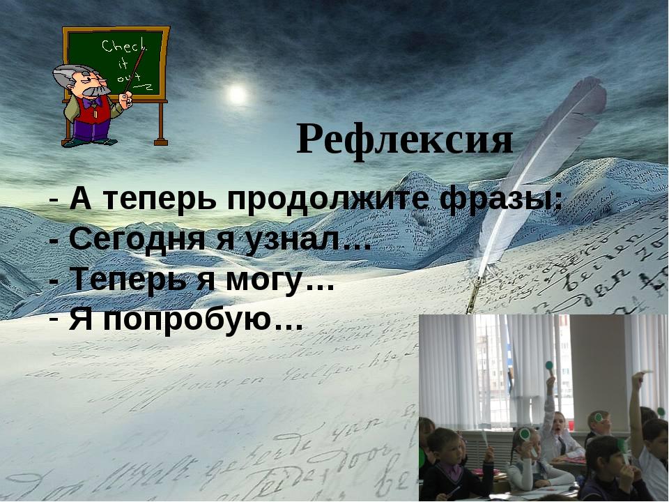 Рефлексия Рефлексия - А теперь продолжите фразы: - Сегодня я узнал… - Теперь...