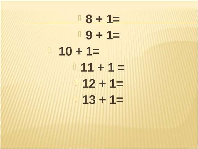 8 + 1= 9 + 1= 10 + 1= 11 + 1 = 12 + 1= 13 + 1=