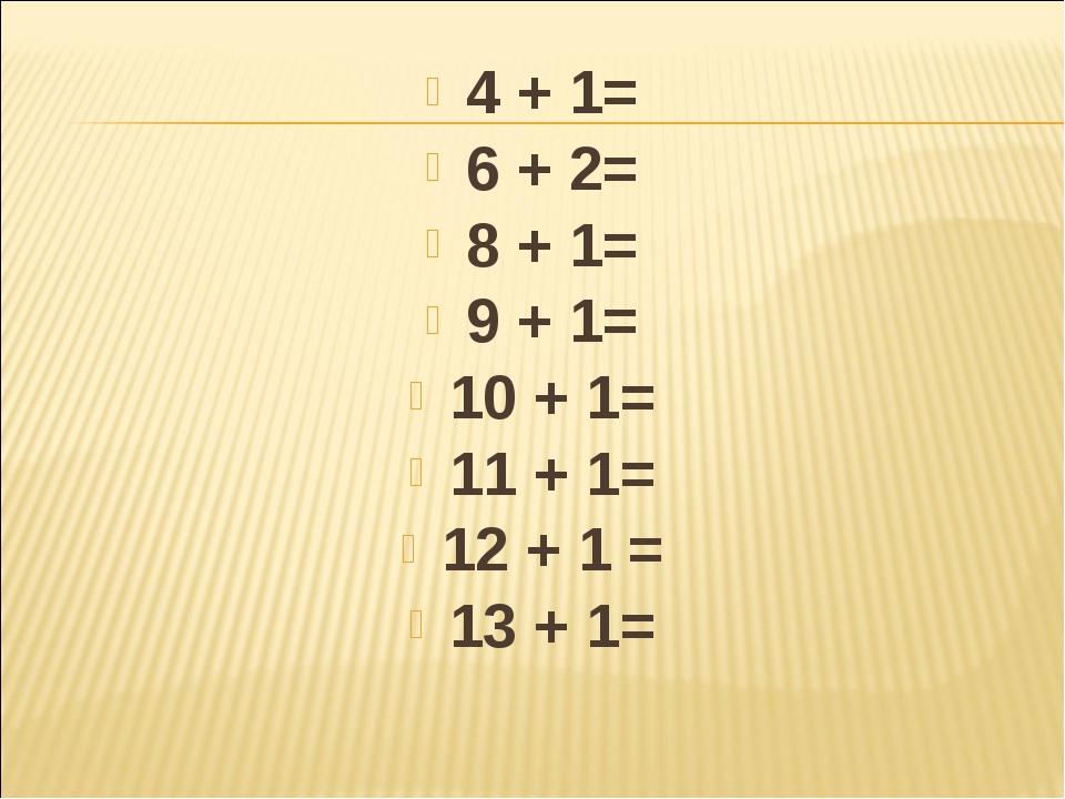 4 + 1= 6 + 2= 8 + 1= 9 + 1= 10 + 1= 11 + 1= 12 + 1= 13 + 1=