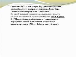Основан в 1659 г. как острог Ялуторовский (позднее слобода) на месте татарско