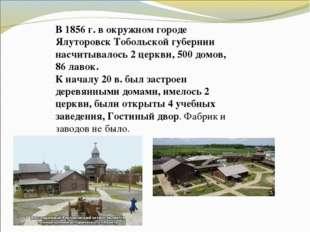 В 1856 г. в окружном городе Ялуторовск Тобольской губернии насчитывалось 2 це