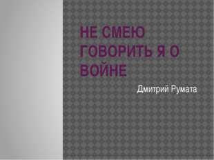 НЕ СМЕЮ ГОВОРИТЬ Я О ВОЙНЕ Дмитрий Румата