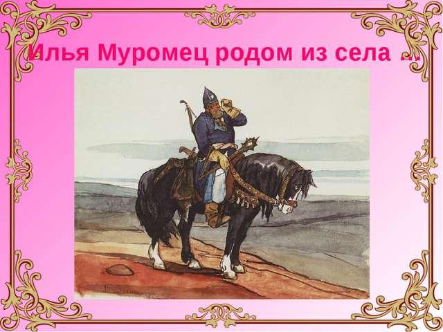 Илья Муромец родом из села …
