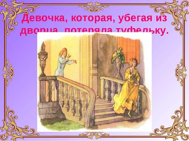 Девочка, которая, убегая из дворца, потеряла туфельку.