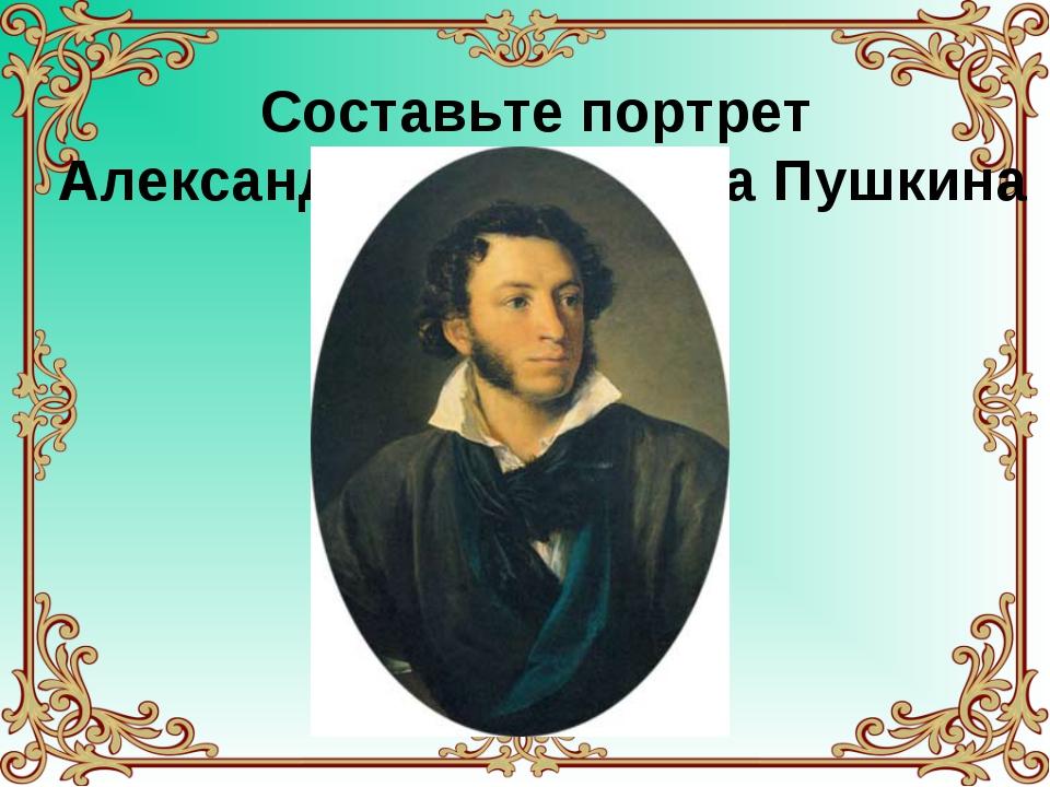 Составьте портрет Александра Сергеевича Пушкина