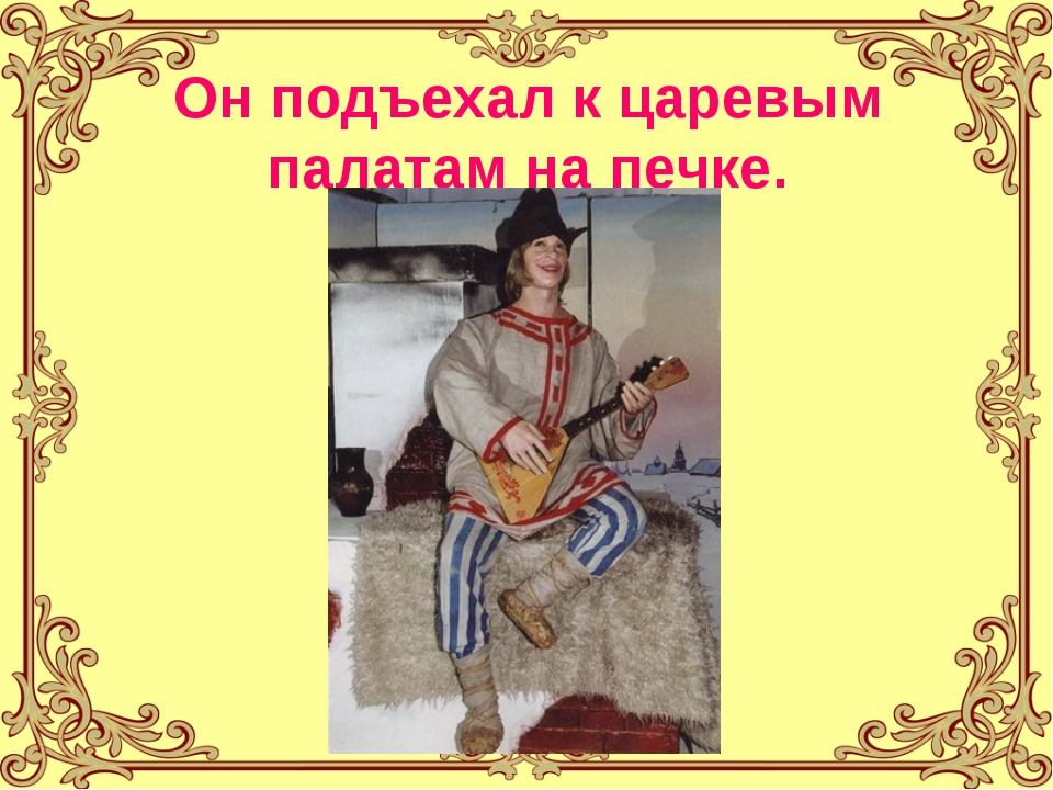 Он подъехал к царевым палатам на печке.