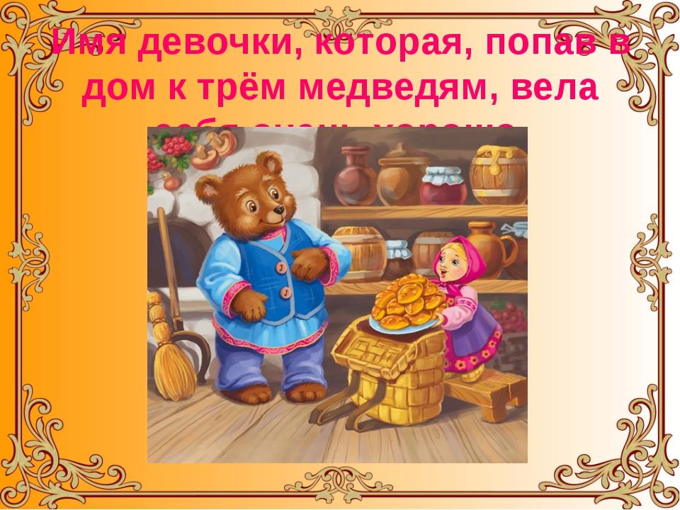 Имя девочки, которая, попав в дом к трём медведям, вела себя очень хорошо.