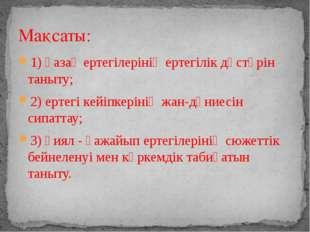 1) қазақ ертегілерінің ертегілік дәстүрін таныту; 2) ертегі кейіпкерінің жан-