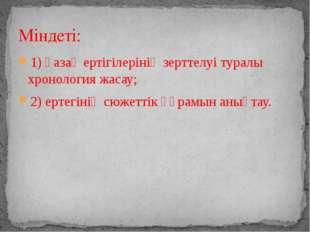 1) қазақ ертігілерінің зерттелуі туралы хронология жасау; 2) ертегінің сюжетт