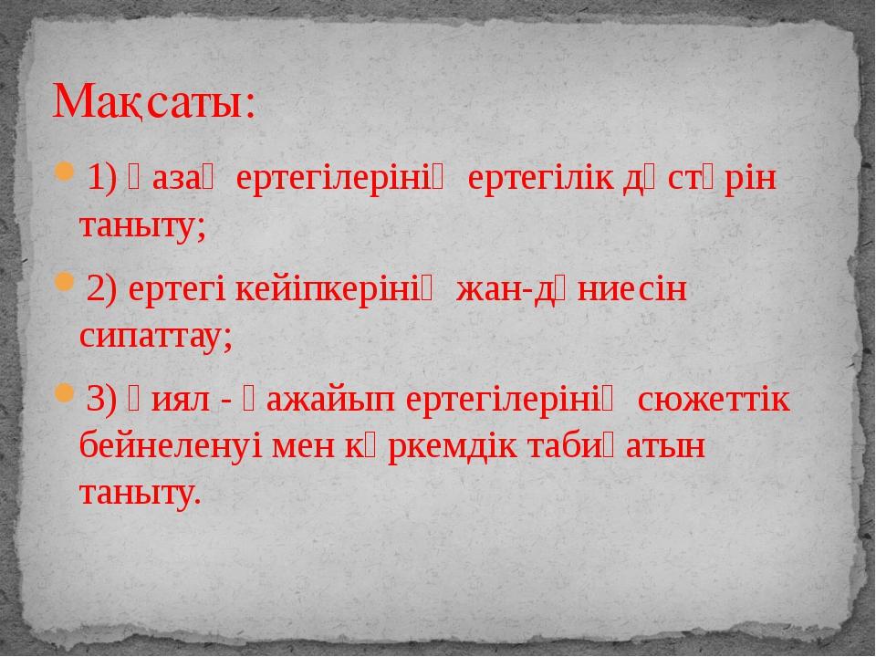 1) қазақ ертегілерінің ертегілік дәстүрін таныту; 2) ертегі кейіпкерінің жан-...