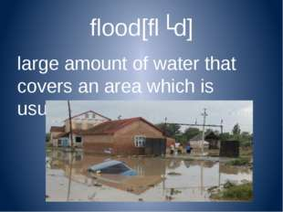flood[flʌd] large amount of water that covers an area which is usually dry [f