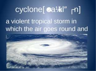 cyclone[ˈsaɪkləʊn] a violent tropical storm in which the air goes round and r
