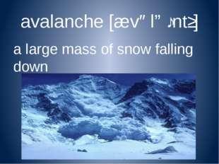 avalanche[ævəlɑːntʃ] a large mass of snow falling down