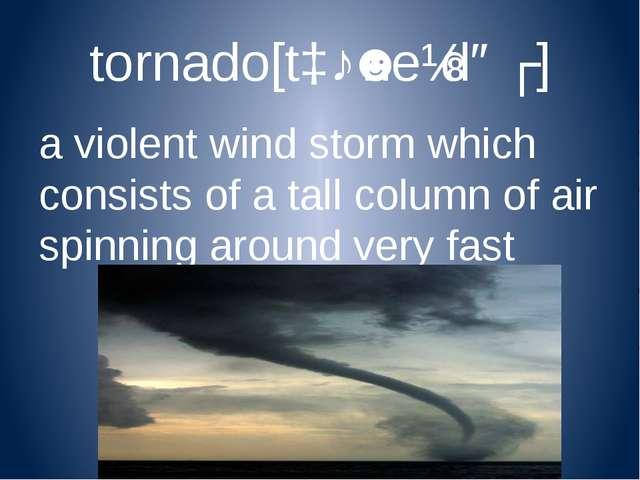 tornado[tɔːˈneɪdəʊ] a violent wind storm which consists of a tall column of a...