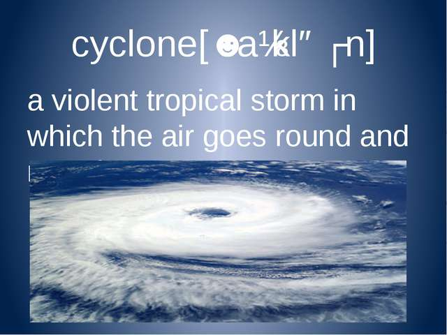 cyclone[ˈsaɪkləʊn] a violent tropical storm in which the air goes round and r...