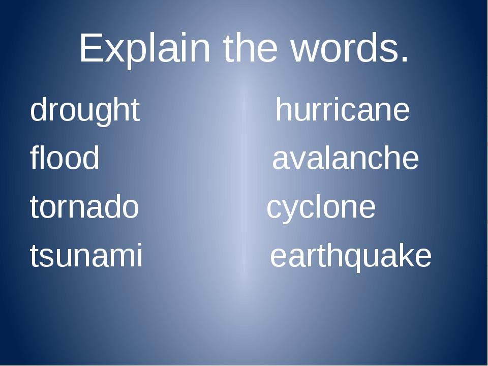 Explain the words. drought hurricane flood avalanche tornado cyclone tsunami...