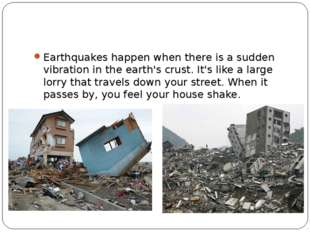 Earthquakes happen when there is a sudden vibration in the earth's crust. It