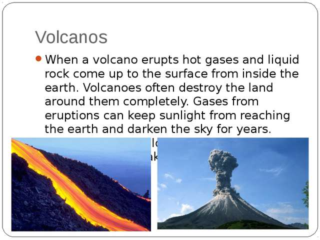 Volcanos When a volcano erupts hot gases and liquid rock come up to the surfa...