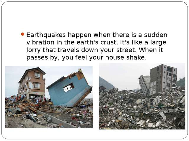 Earthquakes happen when there is a sudden vibration in the earth's crust. It...