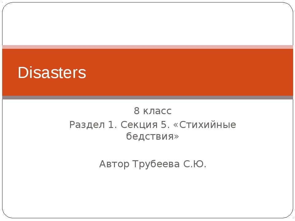 8 класс Раздел 1. Секция 5. «Стихийные бедствия» Автор Трубеева С.Ю. Disasters
