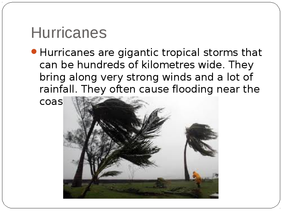 Hurricanes Hurricanes are gigantic tropical storms that can be hundreds of ki...