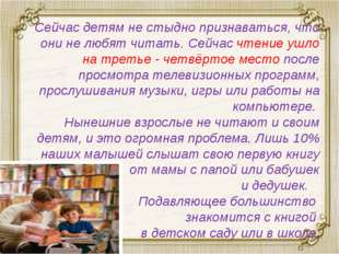 Сейчас детям не стыдно признаваться, что они не любят читать. Сейчас чтение у