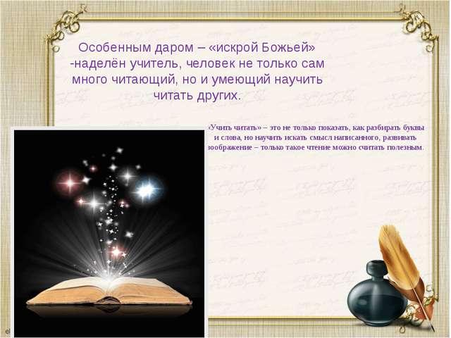 Особенным даром – «искрой Божьей» -наделён учитель, человек не только сам мно...