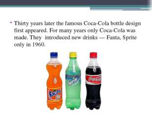 Thirty years later the famous Coca-Cola bottle design first appeared. For ma