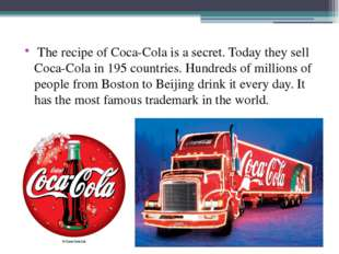The recipe of Coca-Cola is a secret. Today they sell Coca-Cola in 195 countr