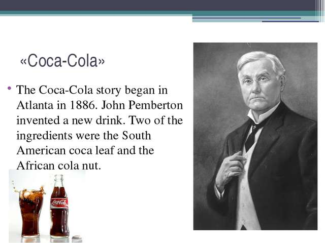 «Coca-Cola» The Coca-Cola story began in Atlanta in 1886. John Pemberton inve...