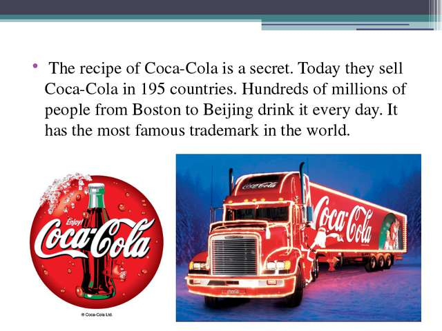 The recipe of Coca-Cola is a secret. Today they sell Coca-Cola in 195 countr...