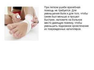 При легком ушибе врачебная помощь не требуется. Для уменьшения боли и для тог