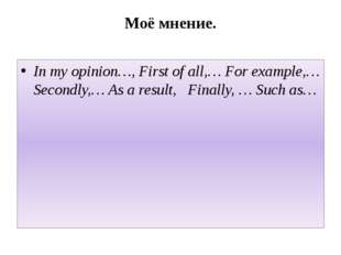 Моё мнение. In my opinion…, First of all,… For example,… Secondly,… As a resu