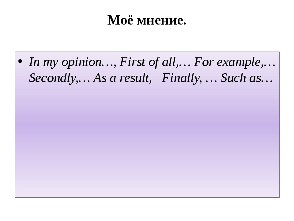 Моё мнение. In my opinion…, First of all,… For example,… Secondly,… As a resu...