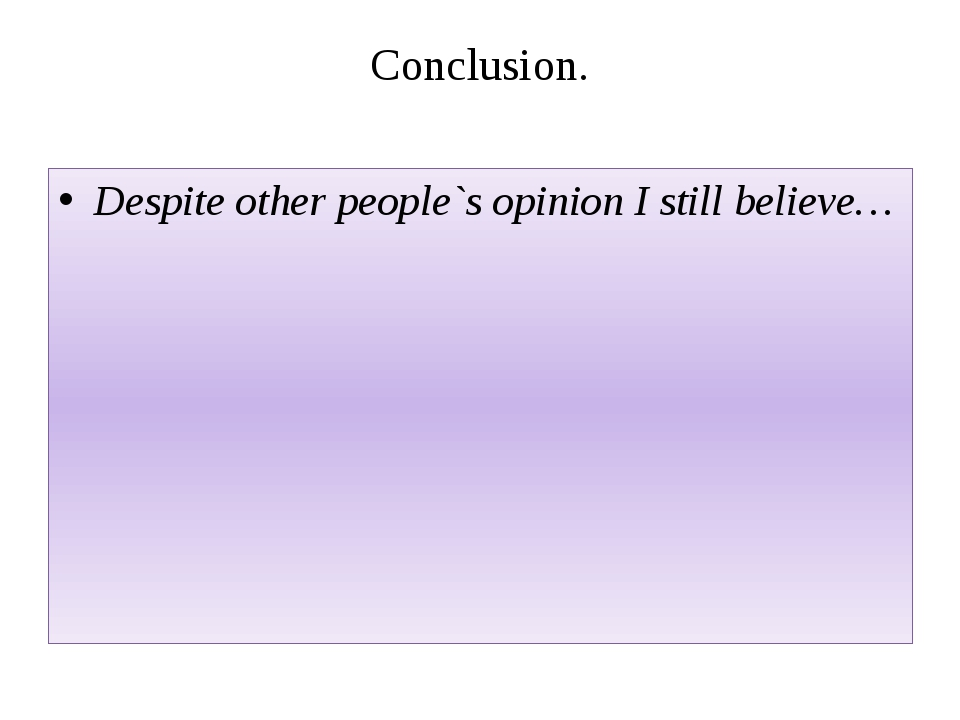 Conclusion. Despite other people`s opinion I still believe…