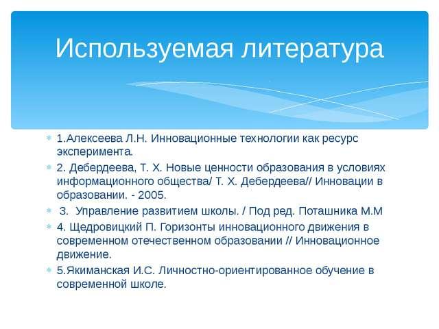 1.Алексеева Л.Н. Инновационные технологии как ресурс эксперимента. 2. Деберде...