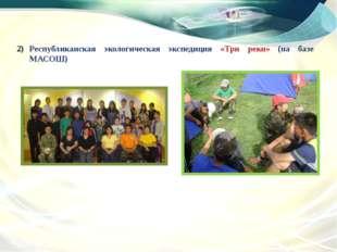 Республиканская экологическая экспедиция «Три реки» (на базе МАСОШ)