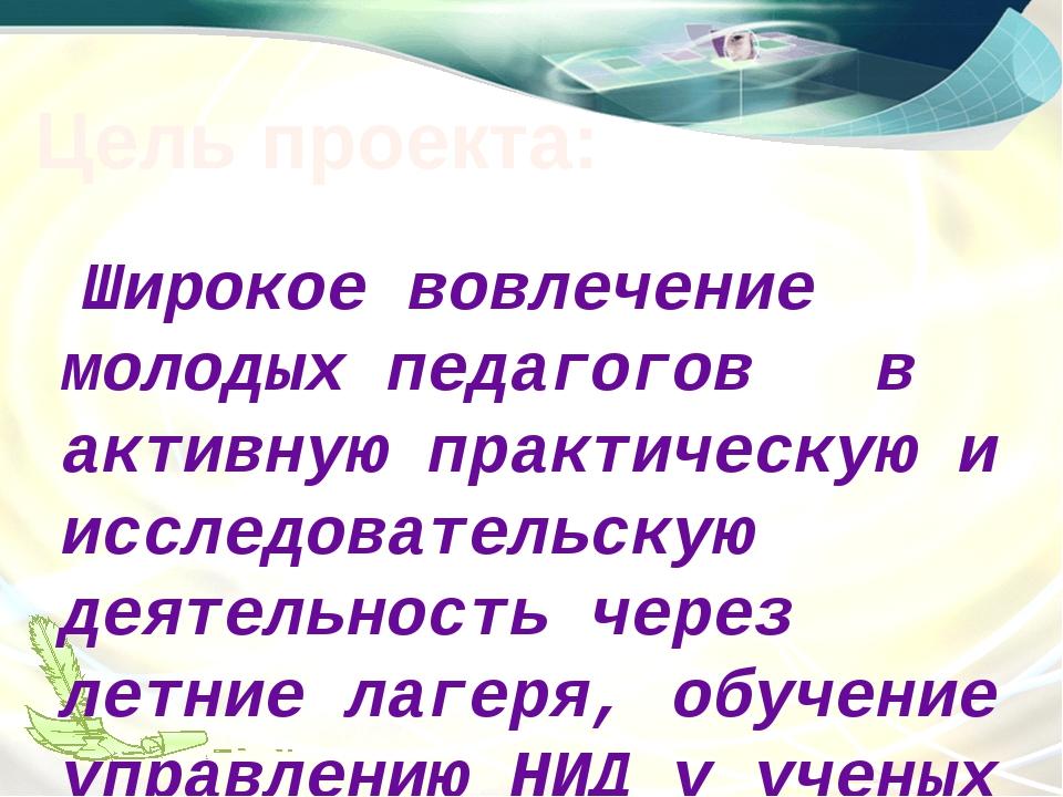 Цель проекта: Широкое вовлечение молодых педагогов в активную практическую и...