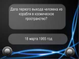 Дата первого выхода человека из корабля в космическое пространство? 18 марта