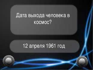 Дата выхода человека в космос? 12 апреля 1961 год