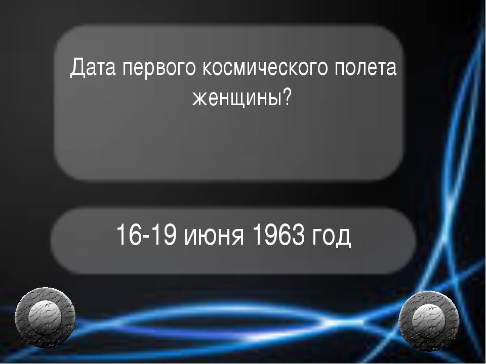 Дата первого космического полета женщины? 16-19 июня 1963 год