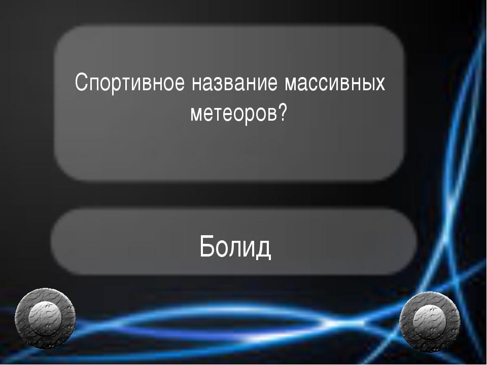 Спортивное название массивных метеоров? Болид