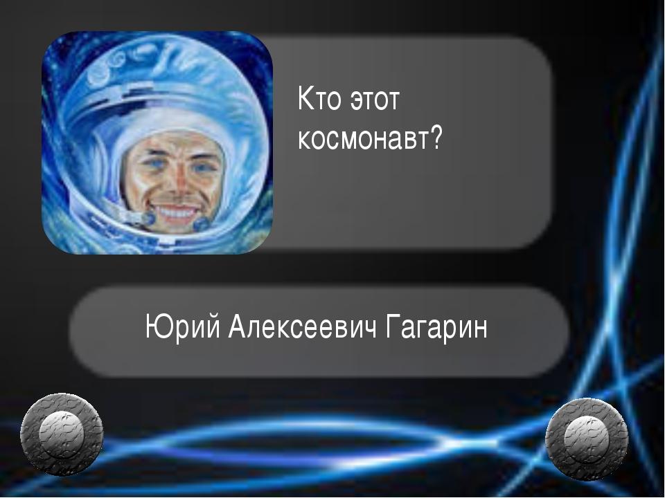 Юрий Алексеевич Гагарин Кто этот космонавт?